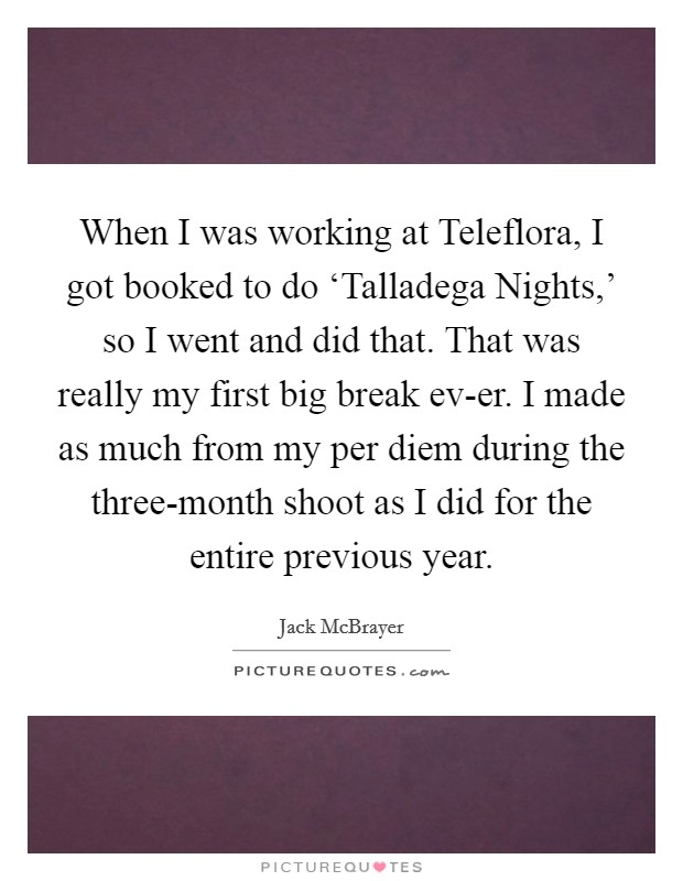 When I was working at Teleflora, I got booked to do 'Talladega Nights,' so I went and did that. That was really my first big break ev-er. I made as much from my per diem during the three-month shoot as I did for the entire previous year Picture Quote #1