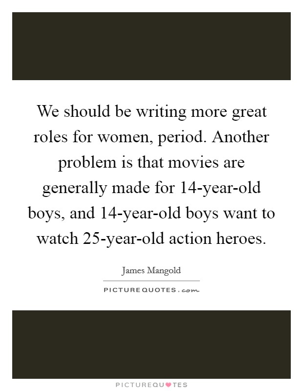 We should be writing more great roles for women, period. Another problem is that movies are generally made for 14-year-old boys, and 14-year-old boys want to watch 25-year-old action heroes Picture Quote #1