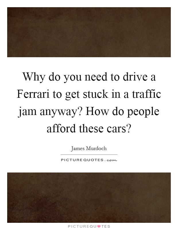 Why do you need to drive a Ferrari to get stuck in a traffic jam anyway? How do people afford these cars? Picture Quote #1