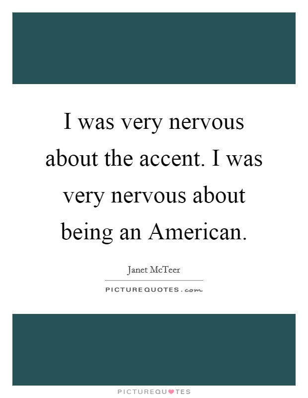 I was very nervous about the accent. I was very nervous about being an American Picture Quote #1