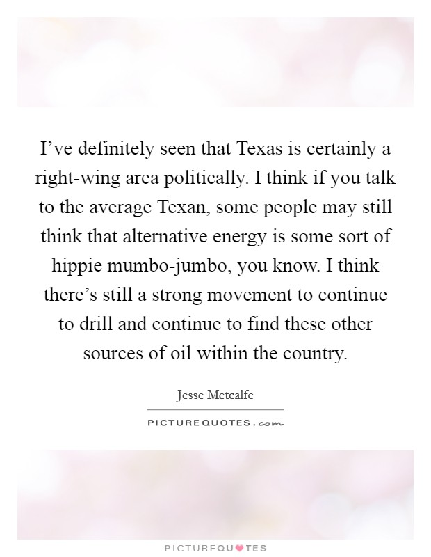 I've definitely seen that Texas is certainly a right-wing area politically. I think if you talk to the average Texan, some people may still think that alternative energy is some sort of hippie mumbo-jumbo, you know. I think there's still a strong movement to continue to drill and continue to find these other sources of oil within the country Picture Quote #1