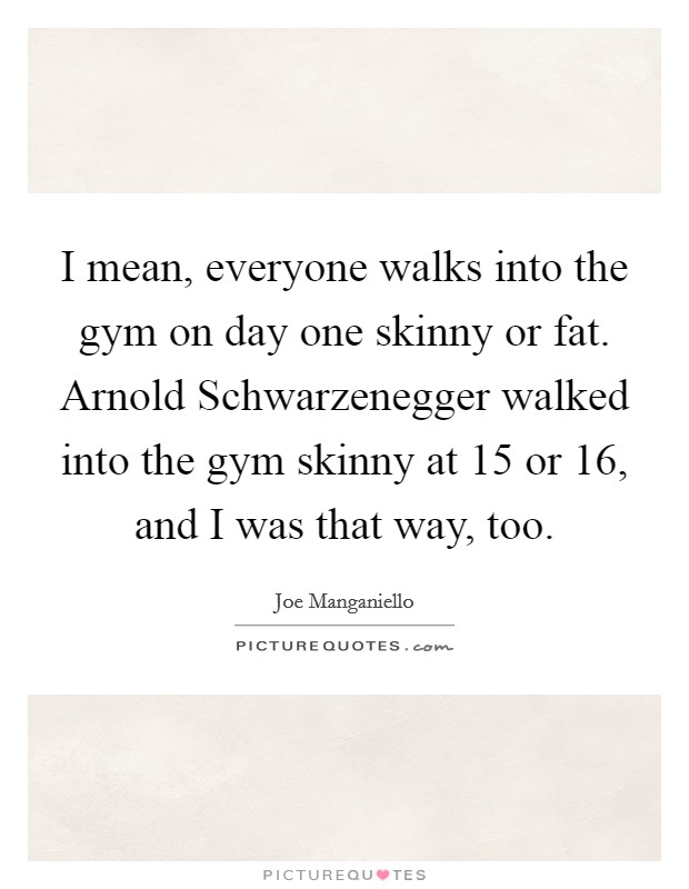 I mean, everyone walks into the gym on day one skinny or fat. Arnold Schwarzenegger walked into the gym skinny at 15 or 16, and I was that way, too Picture Quote #1