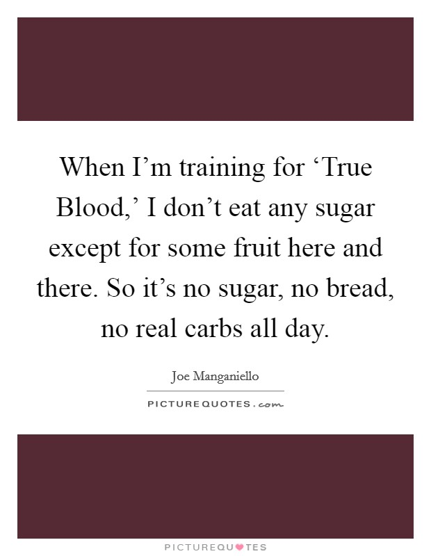 When I'm training for 'True Blood,' I don't eat any sugar except for some fruit here and there. So it's no sugar, no bread, no real carbs all day Picture Quote #1