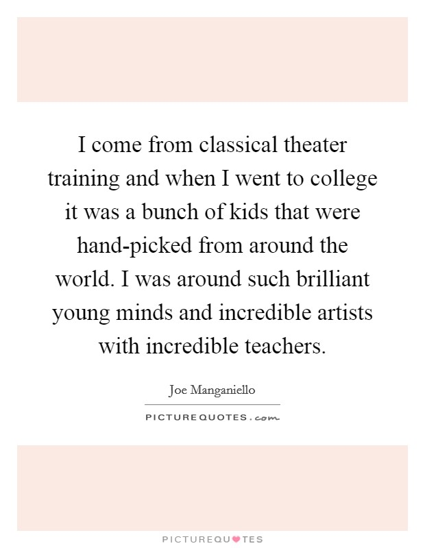 I come from classical theater training and when I went to college it was a bunch of kids that were hand-picked from around the world. I was around such brilliant young minds and incredible artists with incredible teachers Picture Quote #1