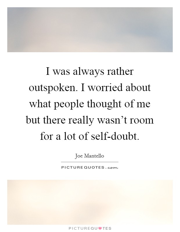 I was always rather outspoken. I worried about what people thought of me but there really wasn't room for a lot of self-doubt Picture Quote #1