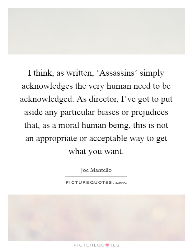 I think, as written, 'Assassins' simply acknowledges the very human need to be acknowledged. As director, I've got to put aside any particular biases or prejudices that, as a moral human being, this is not an appropriate or acceptable way to get what you want Picture Quote #1