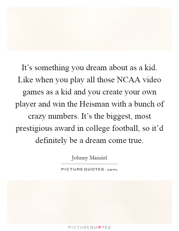 It's something you dream about as a kid. Like when you play all those NCAA video games as a kid and you create your own player and win the Heisman with a bunch of crazy numbers. It's the biggest, most prestigious award in college football, so it'd definitely be a dream come true Picture Quote #1