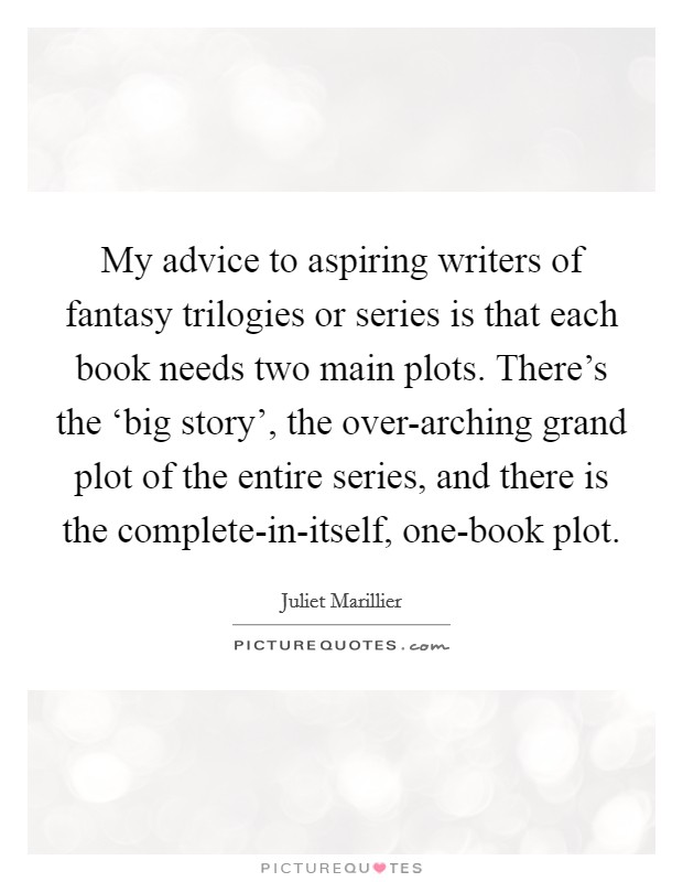 My advice to aspiring writers of fantasy trilogies or series is that each book needs two main plots. There's the 'big story', the over-arching grand plot of the entire series, and there is the complete-in-itself, one-book plot Picture Quote #1
