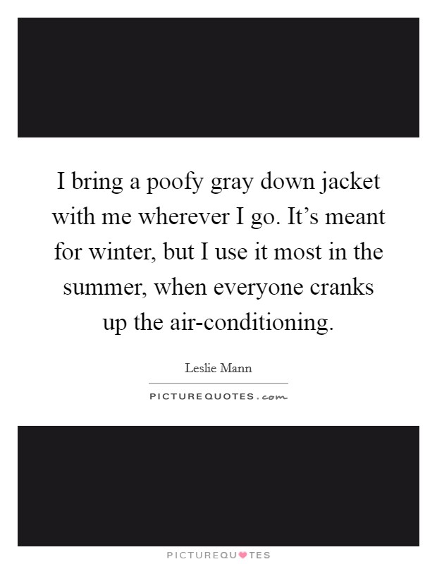 I bring a poofy gray down jacket with me wherever I go. It's meant for winter, but I use it most in the summer, when everyone cranks up the air-conditioning Picture Quote #1