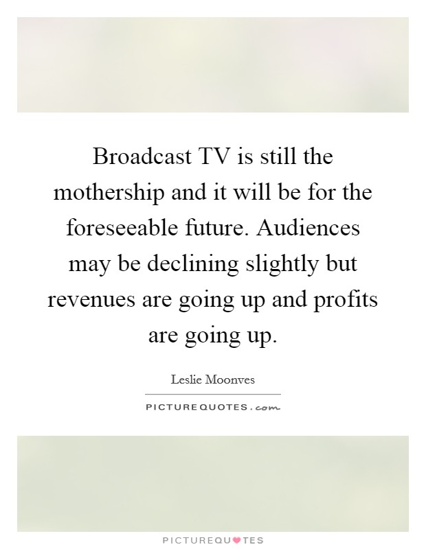 Broadcast TV is still the mothership and it will be for the foreseeable future. Audiences may be declining slightly but revenues are going up and profits are going up Picture Quote #1