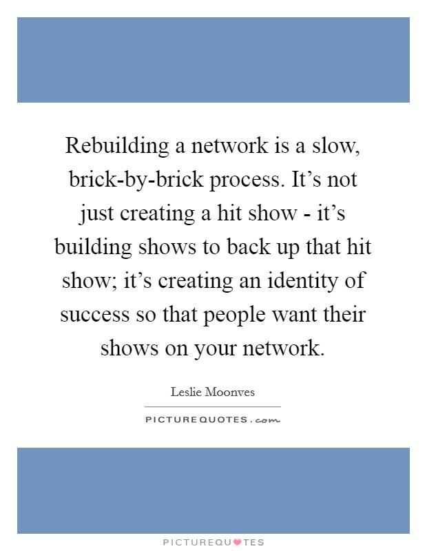 Rebuilding a network is a slow, brick-by-brick process. It's not just creating a hit show - it's building shows to back up that hit show; it's creating an identity of success so that people want their shows on your network Picture Quote #1
