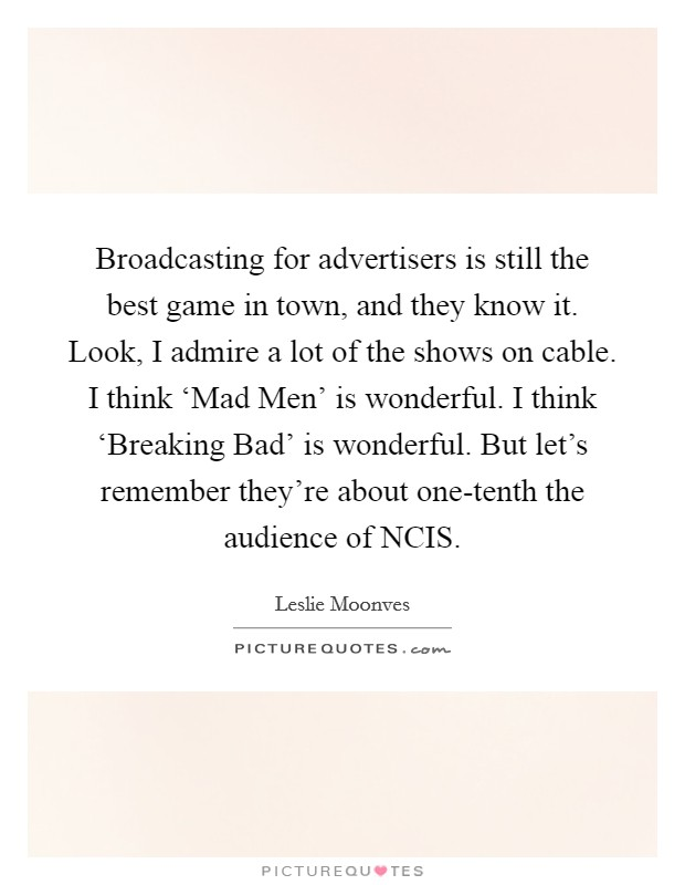 Broadcasting for advertisers is still the best game in town, and they know it. Look, I admire a lot of the shows on cable. I think 'Mad Men' is wonderful. I think 'Breaking Bad' is wonderful. But let's remember they're about one-tenth the audience of NCIS Picture Quote #1