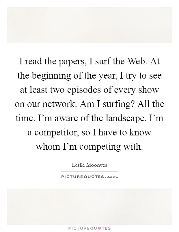 I read the papers, I surf the Web. At the beginning of the year, I try to see at least two episodes of every show on our network. Am I surfing? All the time. I'm aware of the landscape. I'm a competitor, so I have to know whom I'm competing with Picture Quote #1