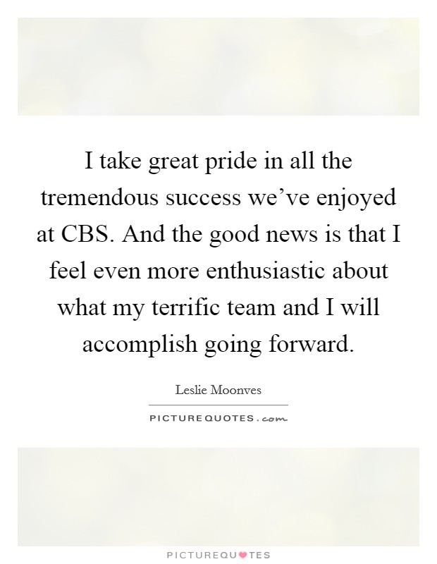 I take great pride in all the tremendous success we've enjoyed at CBS. And the good news is that I feel even more enthusiastic about what my terrific team and I will accomplish going forward Picture Quote #1