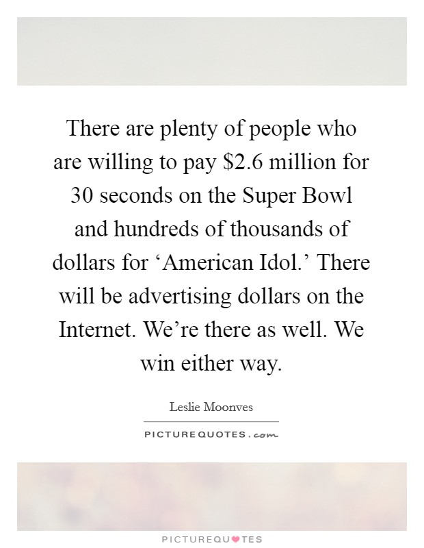 There are plenty of people who are willing to pay $2.6 million for 30 seconds on the Super Bowl and hundreds of thousands of dollars for 'American Idol.' There will be advertising dollars on the Internet. We're there as well. We win either way Picture Quote #1