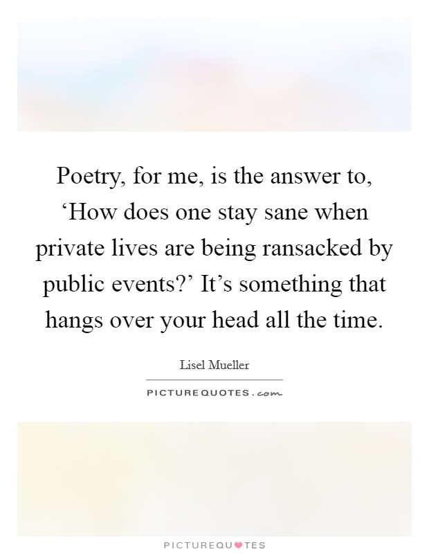 Poetry, for me, is the answer to, 'How does one stay sane when private lives are being ransacked by public events?' It's something that hangs over your head all the time Picture Quote #1