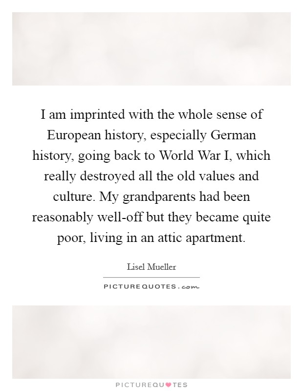 I am imprinted with the whole sense of European history, especially German history, going back to World War I, which really destroyed all the old values and culture. My grandparents had been reasonably well-off but they became quite poor, living in an attic apartment Picture Quote #1