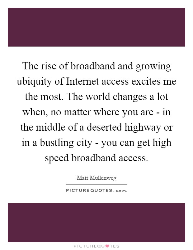 The rise of broadband and growing ubiquity of Internet access excites me the most. The world changes a lot when, no matter where you are - in the middle of a deserted highway or in a bustling city - you can get high speed broadband access Picture Quote #1