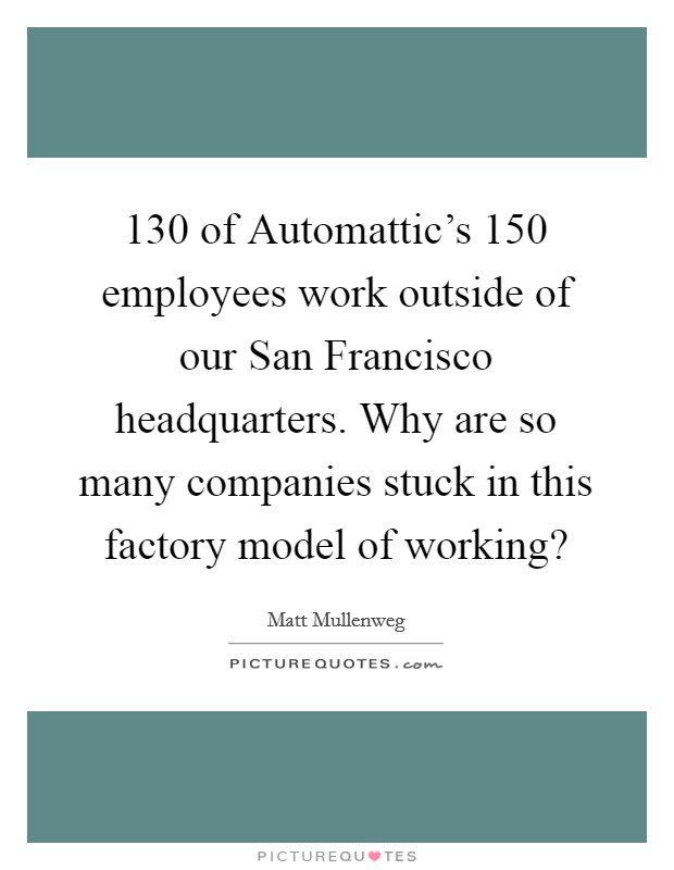 130 of Automattic's 150 employees work outside of our San Francisco headquarters. Why are so many companies stuck in this factory model of working? Picture Quote #1