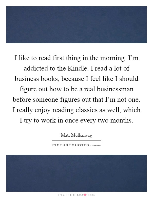 I like to read first thing in the morning. I'm addicted to the Kindle. I read a lot of business books, because I feel like I should figure out how to be a real businessman before someone figures out that I'm not one. I really enjoy reading classics as well, which I try to work in once every two months Picture Quote #1