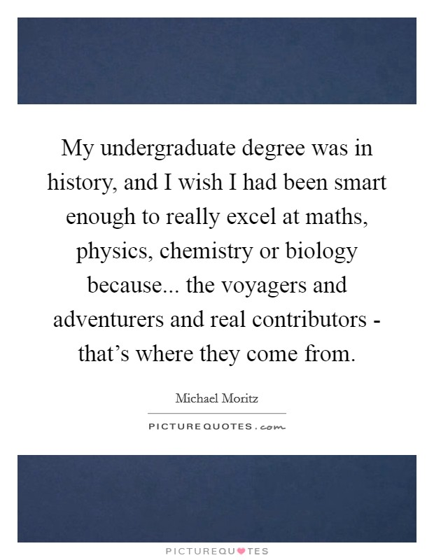 My undergraduate degree was in history, and I wish I had been smart enough to really excel at maths, physics, chemistry or biology because... the voyagers and adventurers and real contributors - that's where they come from Picture Quote #1