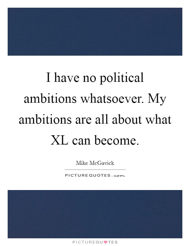 I have no political ambitions whatsoever. My ambitions are all about what XL can become Picture Quote #1