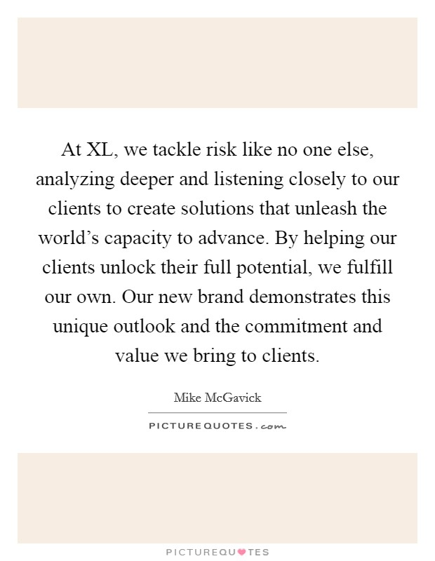 At XL, we tackle risk like no one else, analyzing deeper and listening closely to our clients to create solutions that unleash the world's capacity to advance. By helping our clients unlock their full potential, we fulfill our own. Our new brand demonstrates this unique outlook and the commitment and value we bring to clients Picture Quote #1