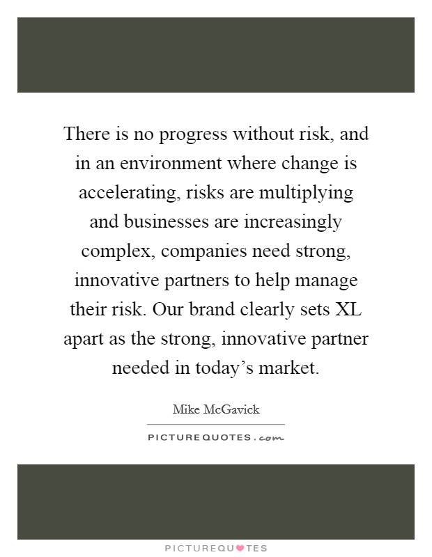 There is no progress without risk, and in an environment where change is accelerating, risks are multiplying and businesses are increasingly complex, companies need strong, innovative partners to help manage their risk. Our brand clearly sets XL apart as the strong, innovative partner needed in today's market Picture Quote #1