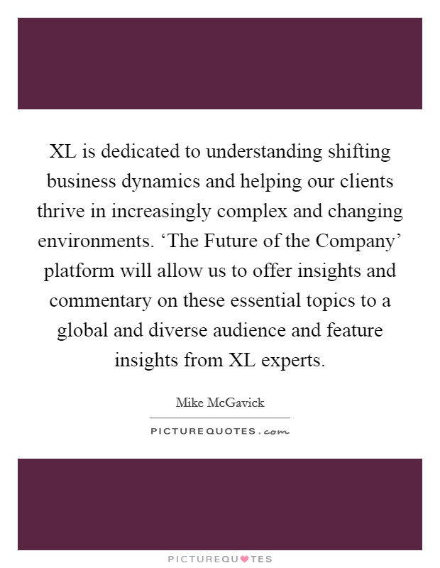 XL is dedicated to understanding shifting business dynamics and helping our clients thrive in increasingly complex and changing environments. 'The Future of the Company' platform will allow us to offer insights and commentary on these essential topics to a global and diverse audience and feature insights from XL experts Picture Quote #1