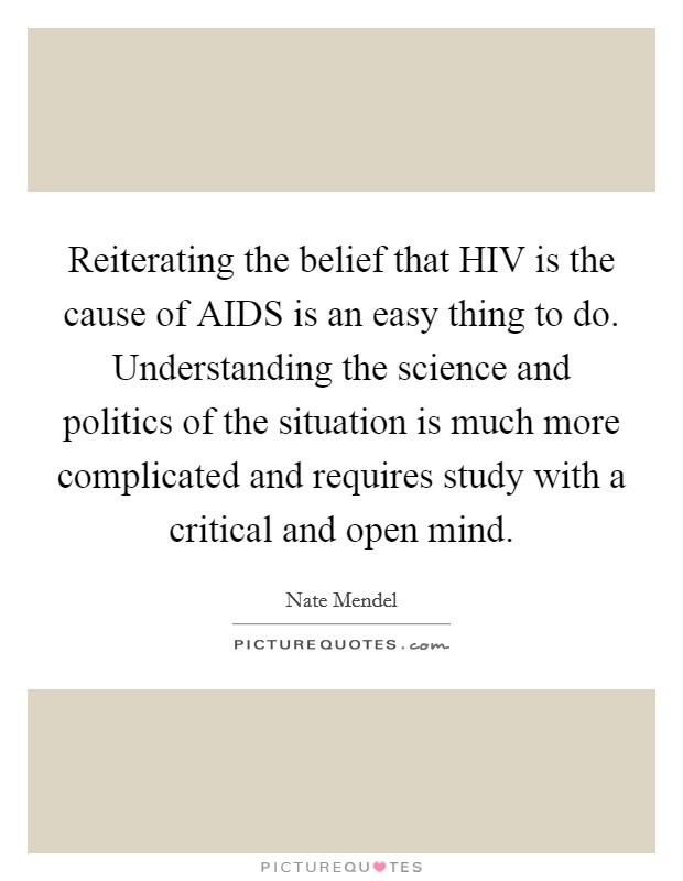 Reiterating the belief that HIV is the cause of AIDS is an easy thing to do. Understanding the science and politics of the situation is much more complicated and requires study with a critical and open mind Picture Quote #1