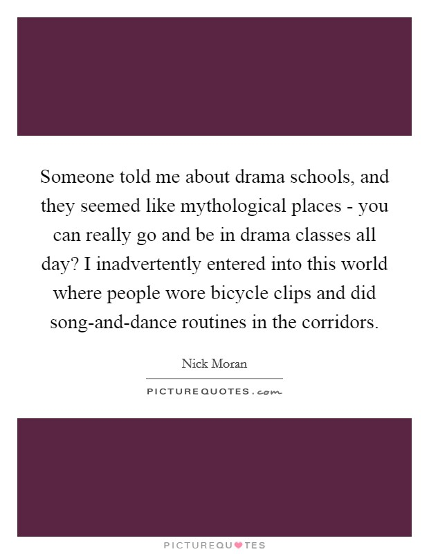Someone told me about drama schools, and they seemed like mythological places - you can really go and be in drama classes all day? I inadvertently entered into this world where people wore bicycle clips and did song-and-dance routines in the corridors Picture Quote #1