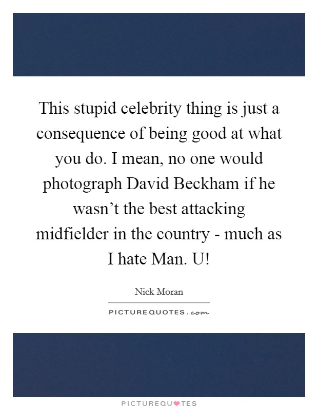 This stupid celebrity thing is just a consequence of being good at what you do. I mean, no one would photograph David Beckham if he wasn't the best attacking midfielder in the country - much as I hate Man. U! Picture Quote #1