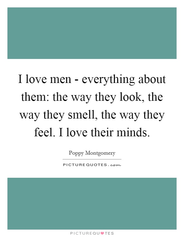 I love men - everything about them: the way they look, the way they smell, the way they feel. I love their minds Picture Quote #1