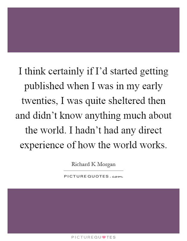 I think certainly if I'd started getting published when I was in my early twenties, I was quite sheltered then and didn't know anything much about the world. I hadn't had any direct experience of how the world works Picture Quote #1