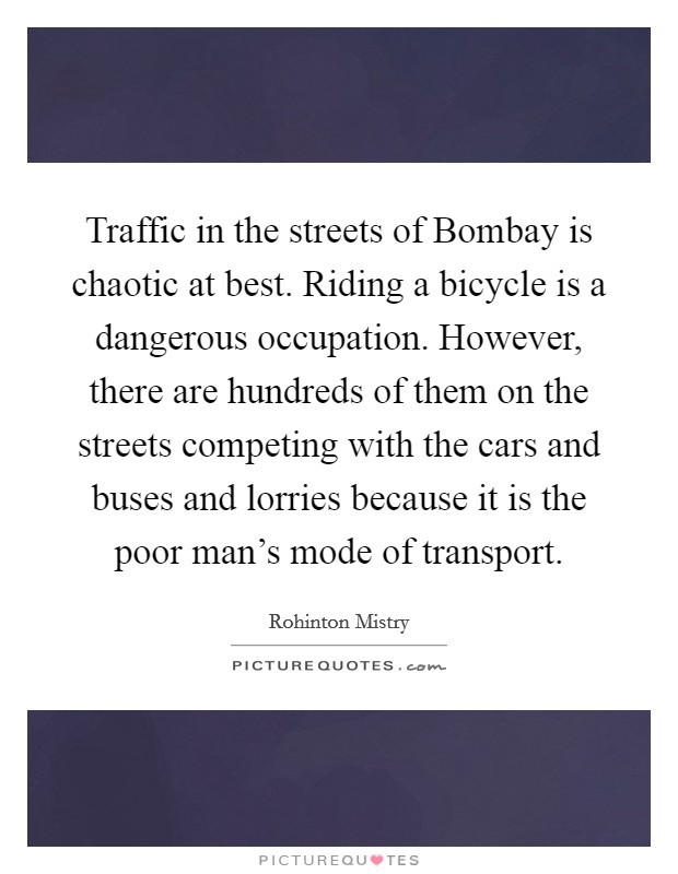 Traffic in the streets of Bombay is chaotic at best. Riding a bicycle is a dangerous occupation. However, there are hundreds of them on the streets competing with the cars and buses and lorries because it is the poor man's mode of transport Picture Quote #1