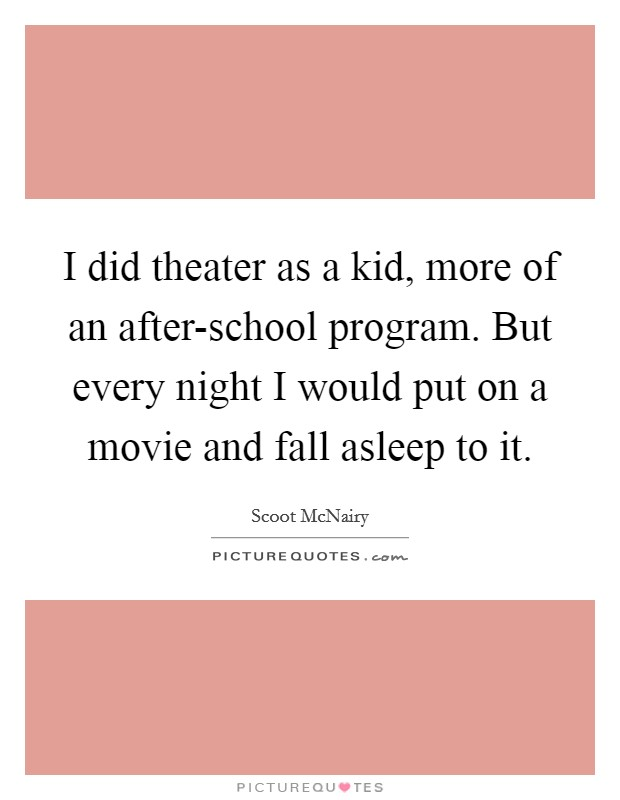 I did theater as a kid, more of an after-school program. But every night I would put on a movie and fall asleep to it Picture Quote #1