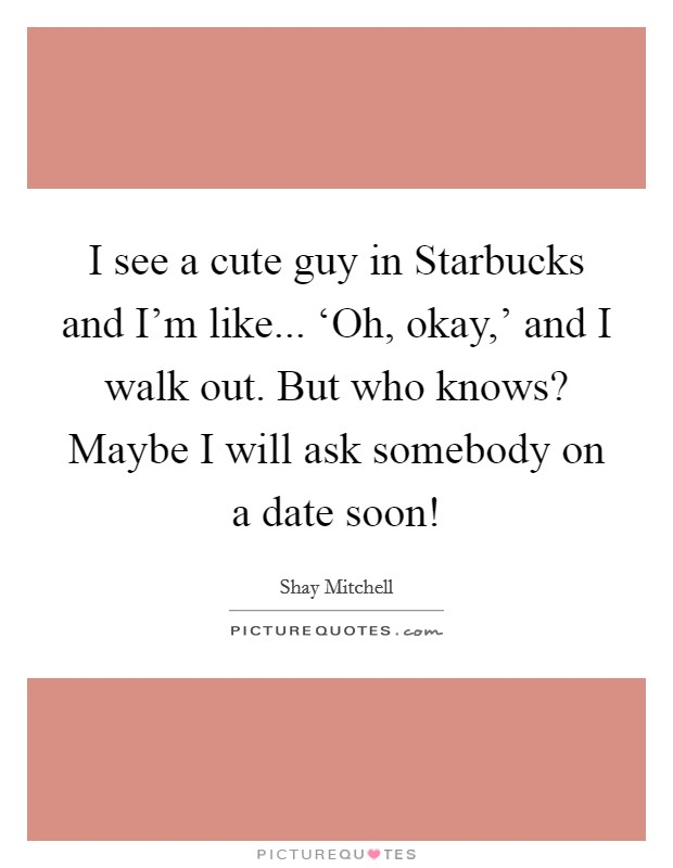 I see a cute guy in Starbucks and I'm like... 'Oh, okay,' and I walk out. But who knows? Maybe I will ask somebody on a date soon! Picture Quote #1
