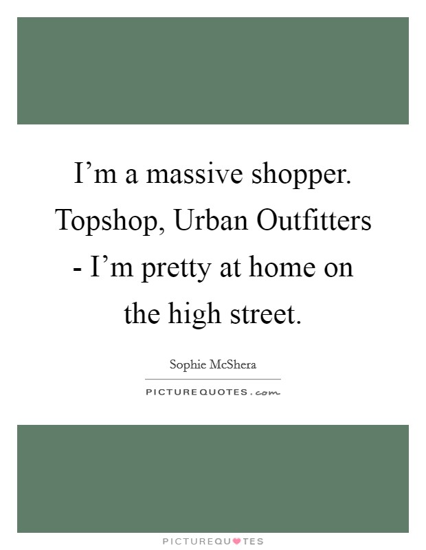 I'm a massive shopper. Topshop, Urban Outfitters - I'm pretty at home on the high street Picture Quote #1