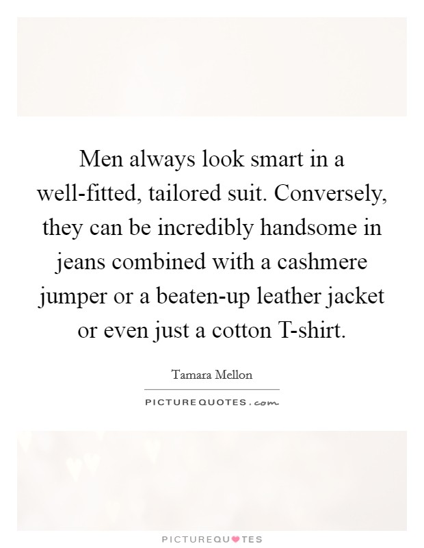 Men always look smart in a well-fitted, tailored suit. Conversely, they can be incredibly handsome in jeans combined with a cashmere jumper or a beaten-up leather jacket or even just a cotton T-shirt Picture Quote #1