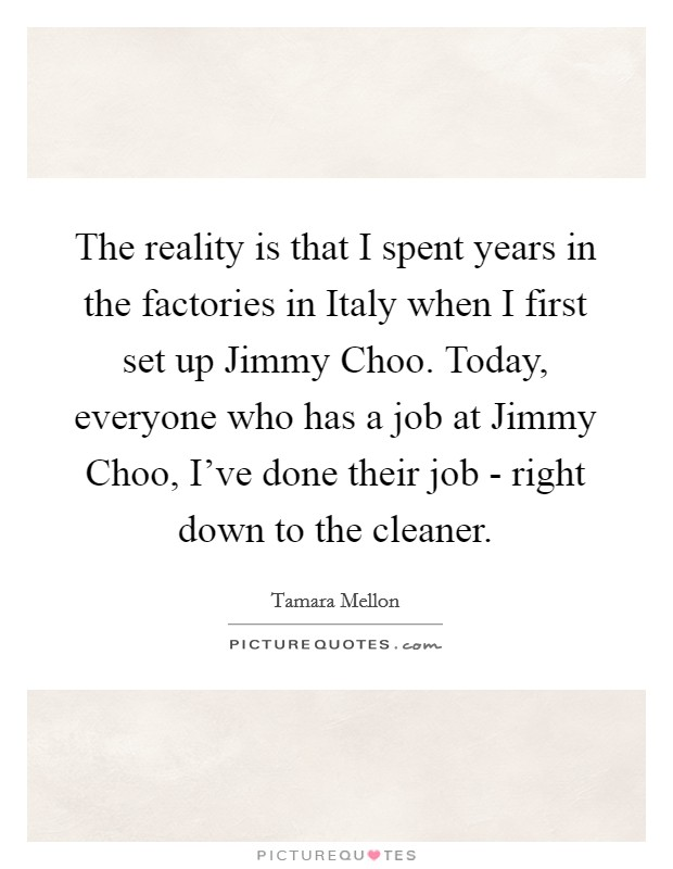 The reality is that I spent years in the factories in Italy when I first set up Jimmy Choo. Today, everyone who has a job at Jimmy Choo, I've done their job - right down to the cleaner Picture Quote #1