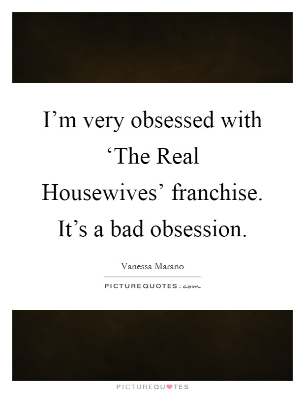 I'm very obsessed with 'The Real Housewives' franchise. It's a bad obsession Picture Quote #1