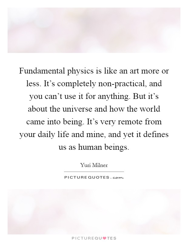 Fundamental physics is like an art more or less. It's completely non-practical, and you can't use it for anything. But it's about the universe and how the world came into being. It's very remote from your daily life and mine, and yet it defines us as human beings Picture Quote #1