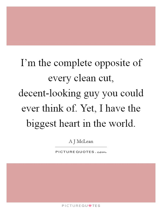 I'm the complete opposite of every clean cut, decent-looking guy you could ever think of. Yet, I have the biggest heart in the world Picture Quote #1