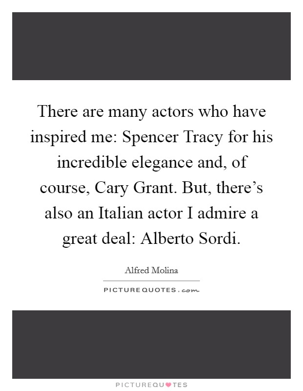 There are many actors who have inspired me: Spencer Tracy for his incredible elegance and, of course, Cary Grant. But, there's also an Italian actor I admire a great deal: Alberto Sordi Picture Quote #1