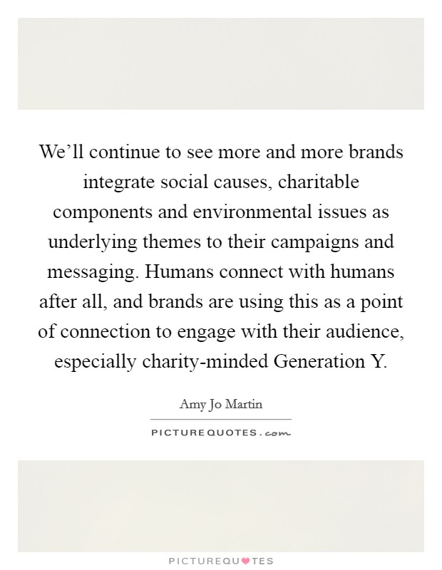 We'll continue to see more and more brands integrate social causes, charitable components and environmental issues as underlying themes to their campaigns and messaging. Humans connect with humans after all, and brands are using this as a point of connection to engage with their audience, especially charity-minded Generation Y Picture Quote #1