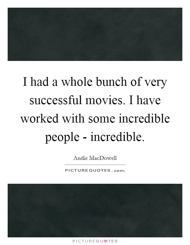 I had a whole bunch of very successful movies. I have worked with some incredible people - incredible Picture Quote #1