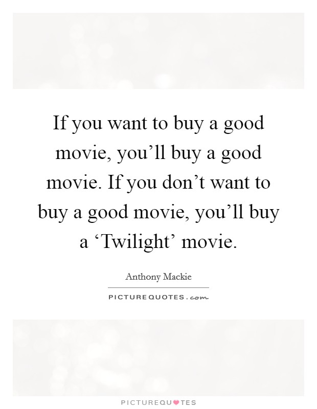 If you want to buy a good movie, you'll buy a good movie. If you don't want to buy a good movie, you'll buy a 'Twilight' movie Picture Quote #1