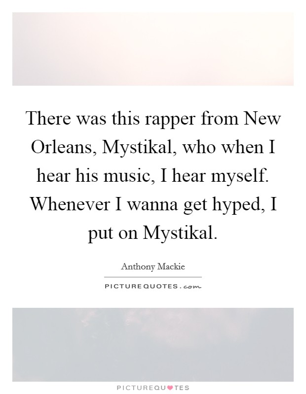 There was this rapper from New Orleans, Mystikal, who when I hear his music, I hear myself. Whenever I wanna get hyped, I put on Mystikal Picture Quote #1
