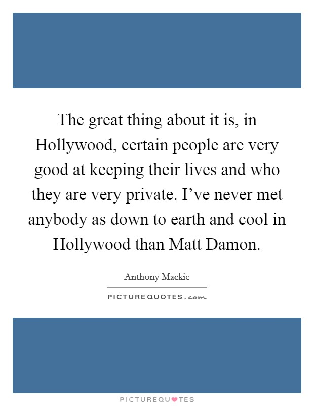 The great thing about it is, in Hollywood, certain people are very good at keeping their lives and who they are very private. I've never met anybody as down to earth and cool in Hollywood than Matt Damon Picture Quote #1
