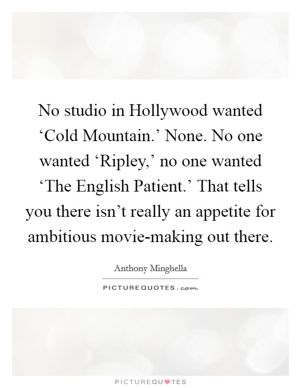 No studio in Hollywood wanted 'Cold Mountain.' None. No one wanted 'Ripley,' no one wanted 'The English Patient.' That tells you there isn't really an appetite for ambitious movie-making out there Picture Quote #1
